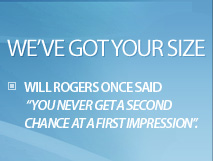 We've got your size. Will Rogers once said, 'You never get a second chance at a first impression'